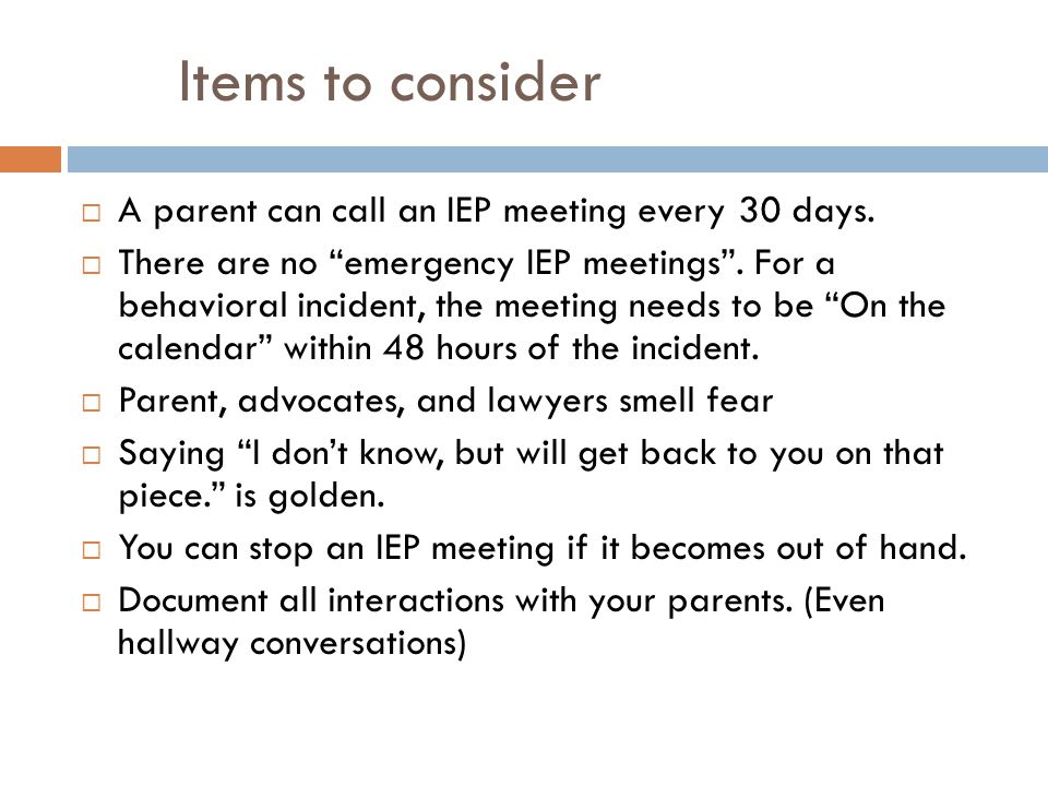 Items to consider A parent can call an IEP meeting every 30 days.