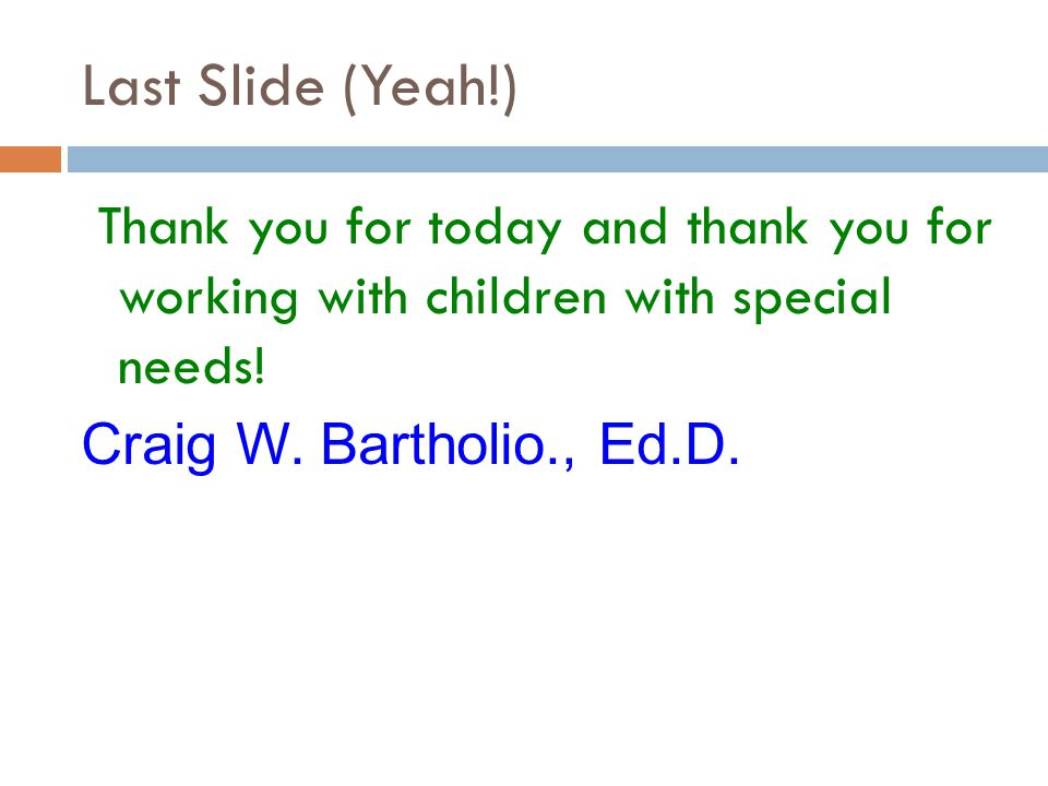 Last Slide (Yeah!) Thank you for today and thank you for working with children with special needs! Craig W. Bartholio., Ed.D.