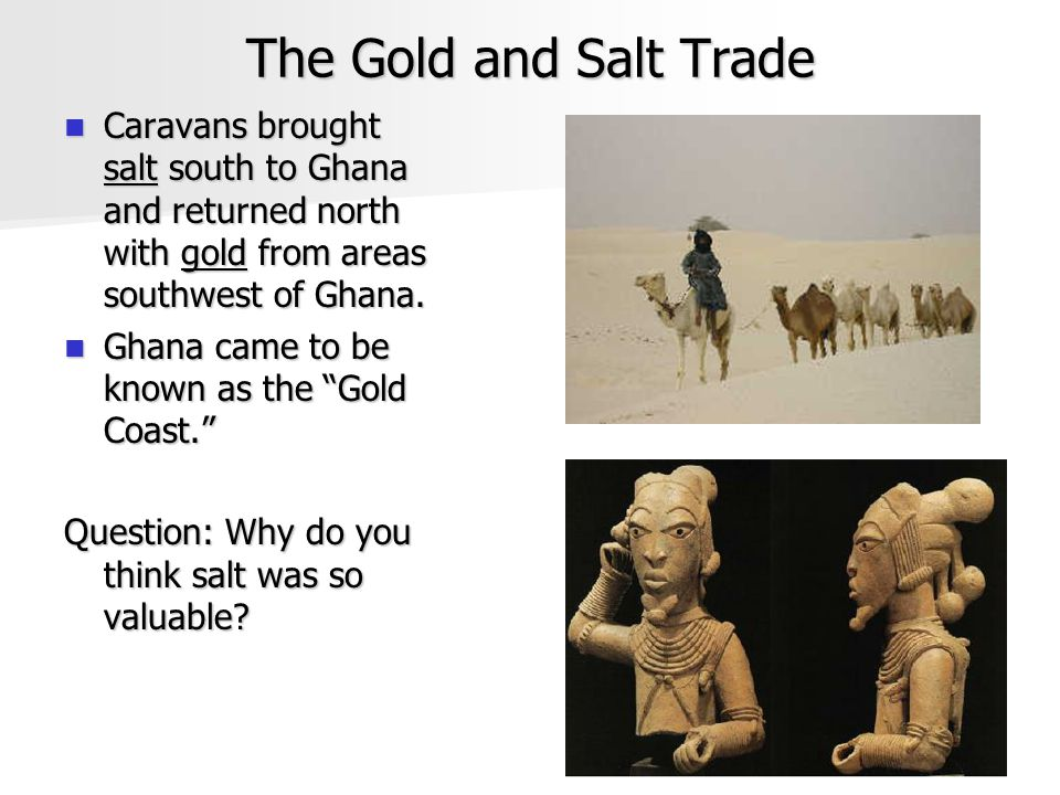 The Gold and Salt Trade Caravans brought salt south to Ghana and returned north with gold from areas southwest of Ghana.
