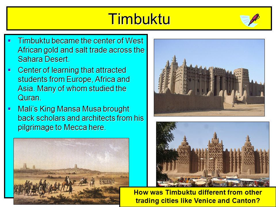 Timbuktu Timbuktu became the center of West African gold and salt trade across the Sahara Desert.