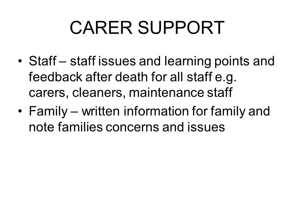 CARER SUPPORT Staff – staff issues and learning points and feedback after death for all staff e.g. carers, cleaners, maintenance staff.
