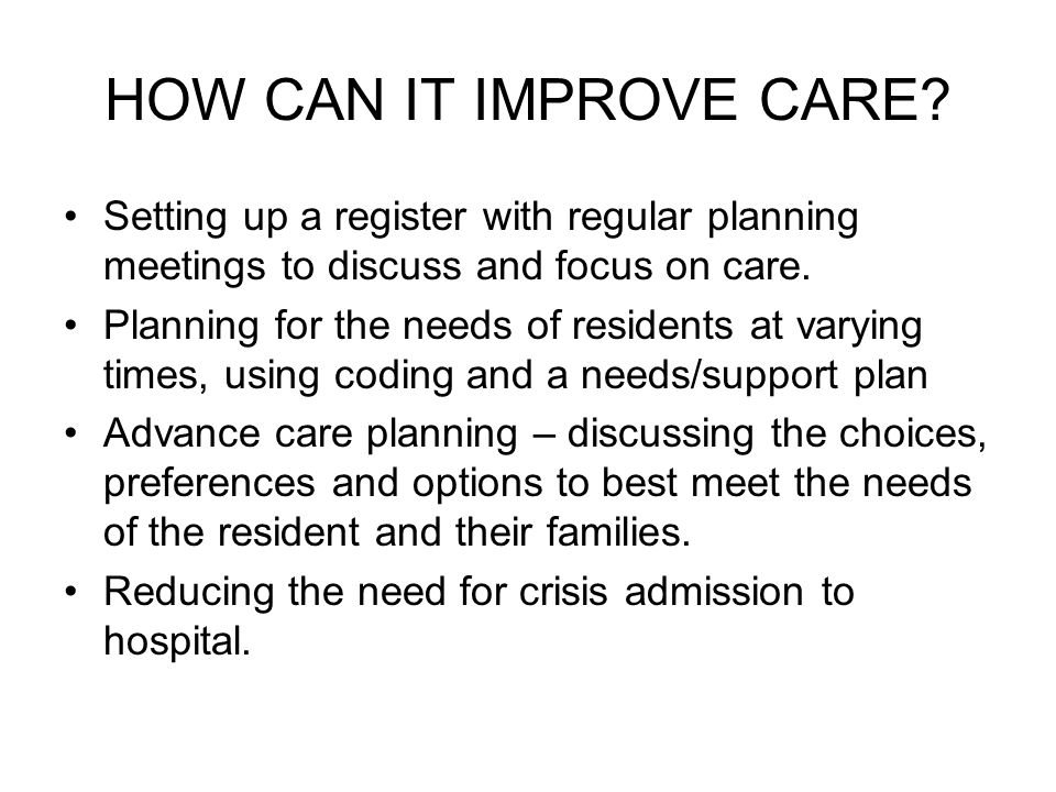HOW CAN IT IMPROVE CARE Setting up a register with regular planning meetings to discuss and focus on care.