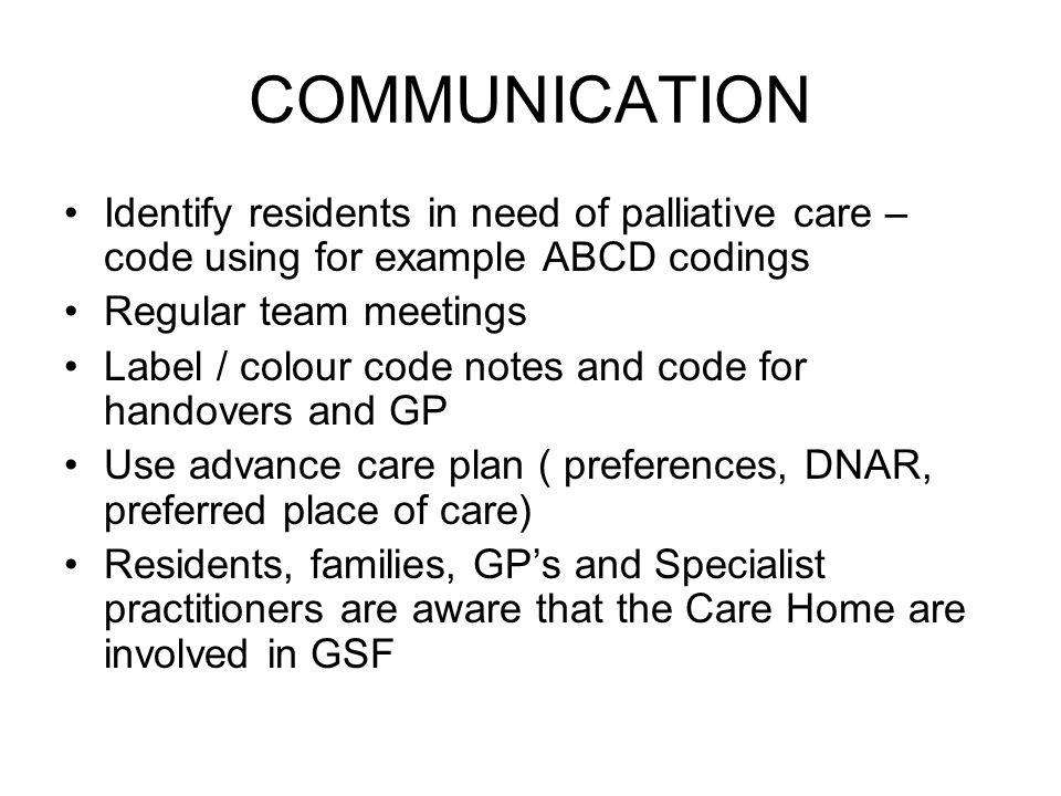 COMMUNICATION Identify residents in need of palliative care – code using for example ABCD codings. Regular team meetings.