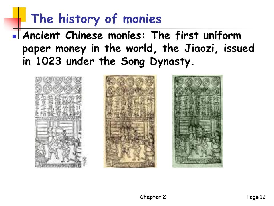 The history of monies Ancient Chinese monies: The first uniform paper money in the world, the Jiaozi, issued in 1023 under the Song Dynasty.
