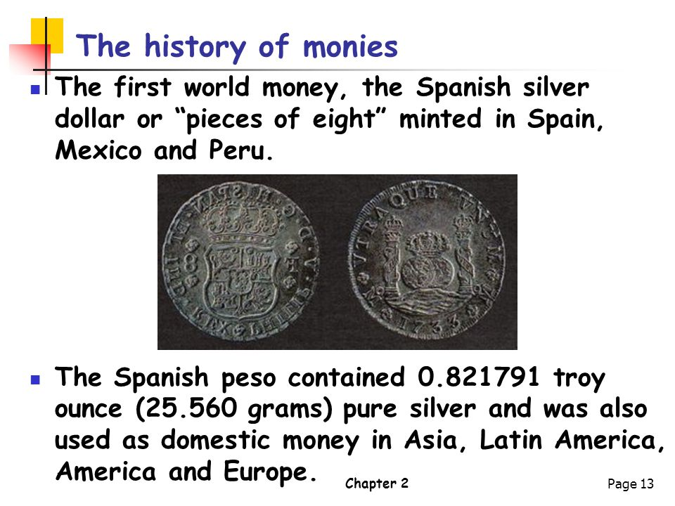 The history of monies The first world money, the Spanish silver dollar or pieces of eight minted in Spain, Mexico and Peru.