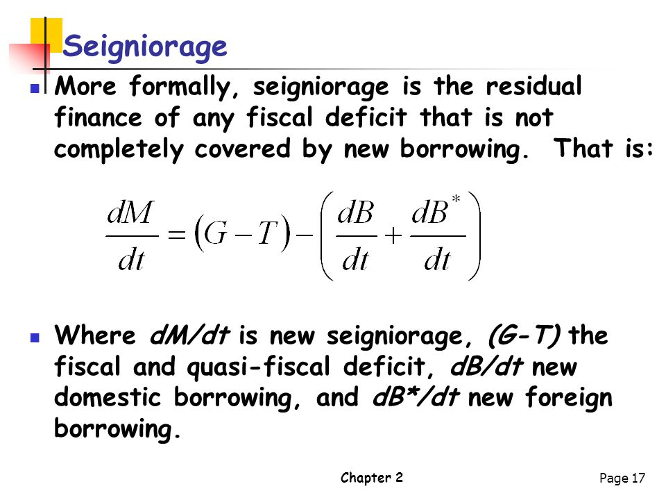 Seigniorage More formally, seigniorage is the residual finance of any fiscal deficit that is not completely covered by new borrowing. That is: