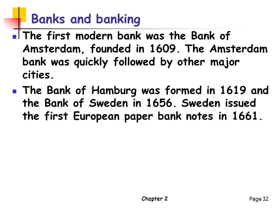 Banks and banking The first modern bank was the Bank of Amsterdam, founded in 1609. The Amsterdam bank was quickly followed by other major cities.