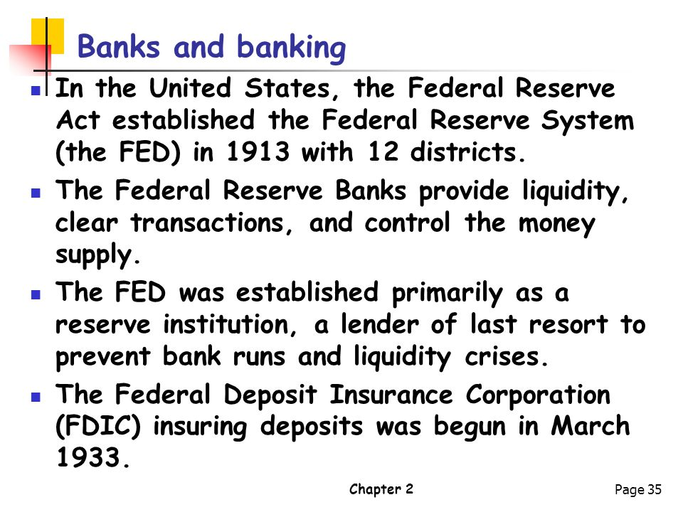 Banks and banking In the United States, the Federal Reserve Act established the Federal Reserve System (the FED) in 1913 with 12 districts.
