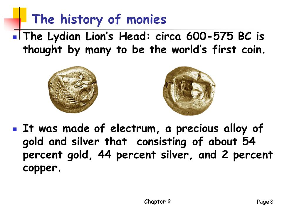 The history of monies The Lydian Lion's Head: circa 600-575 BC is thought by many to be the world's first coin.