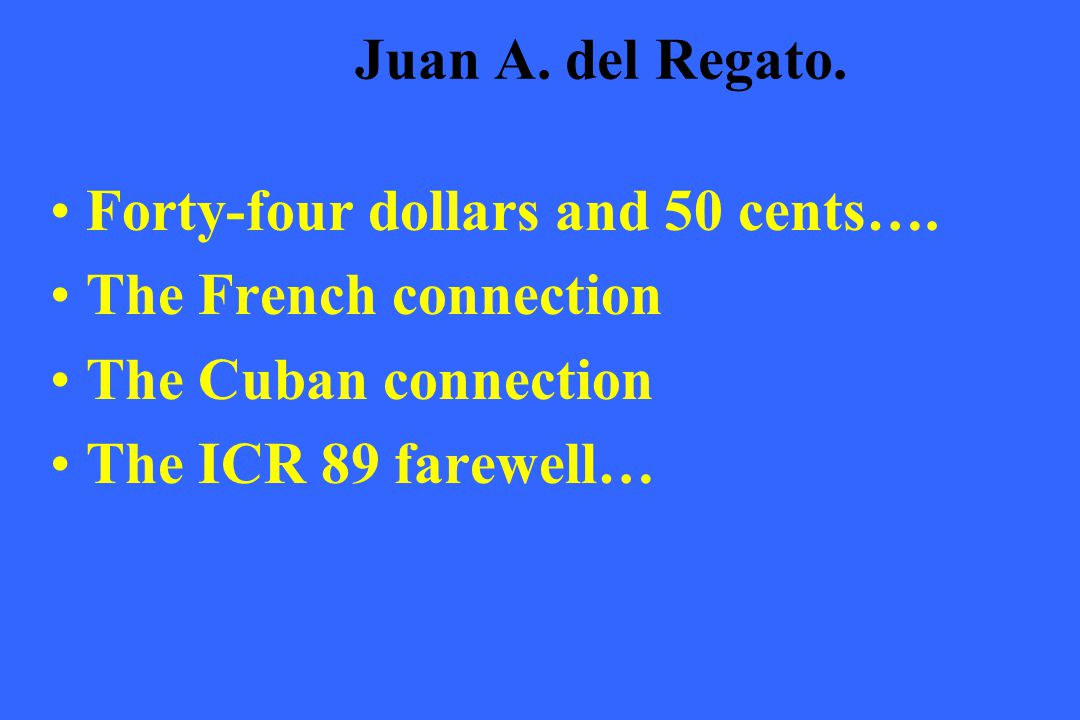 Juan A. del Regato. Forty-four dollars and 50 cents…. The French connection. The Cuban connection.