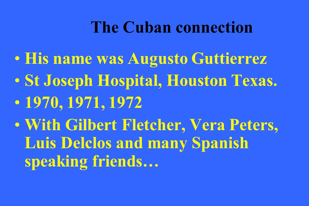The Cuban connection His name was Augusto Guttierrez. St Joseph Hospital, Houston Texas. 1970, 1971, 1972.
