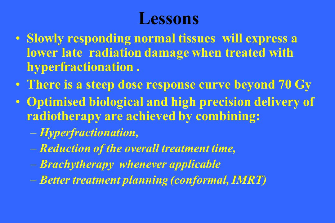 Lessons Slowly responding normal tissues will express a lower late radiation damage when treated with hyperfractionation .