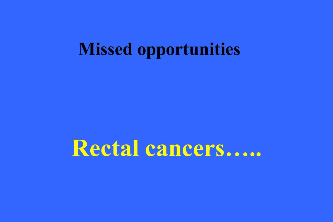 Missed opportunities Rectal cancers…..