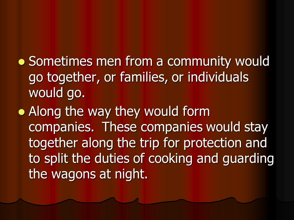 Sometimes men from a community would go together, or families, or individuals would go.