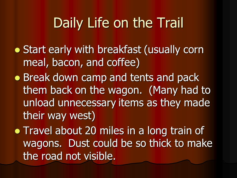Daily Life on the Trail Start early with breakfast (usually corn meal, bacon, and coffee)