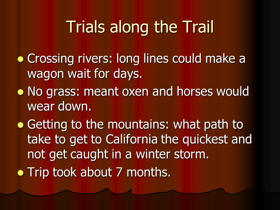 Trials along the Trail Crossing rivers: long lines could make a wagon wait for days. No grass: meant oxen and horses would wear down.
