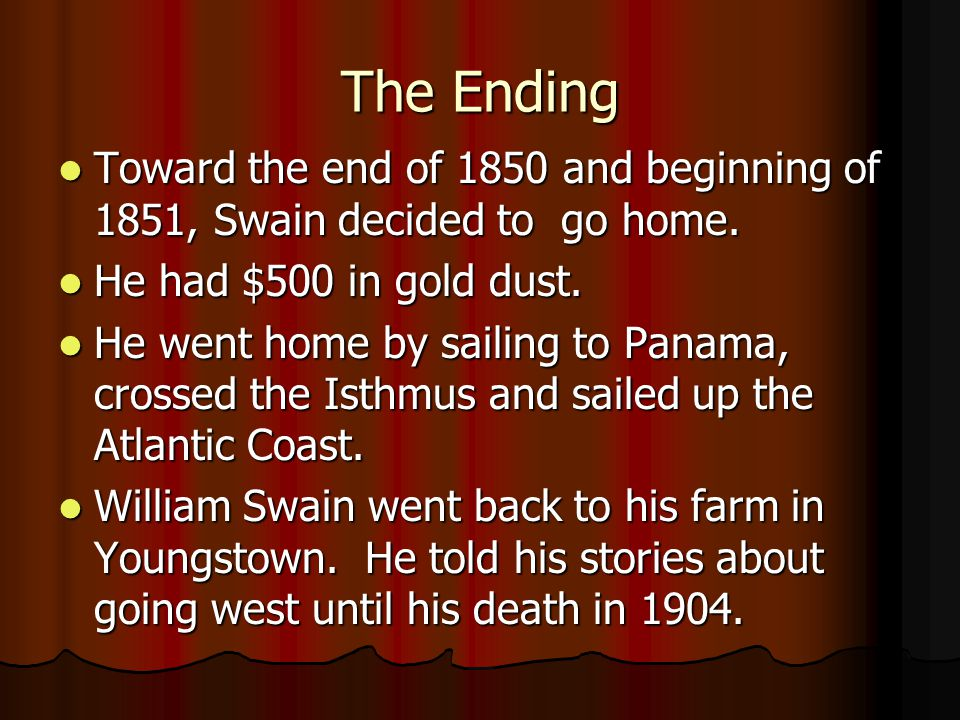 The Ending Toward the end of 1850 and beginning of 1851, Swain decided to go home. He had $500 in gold dust.