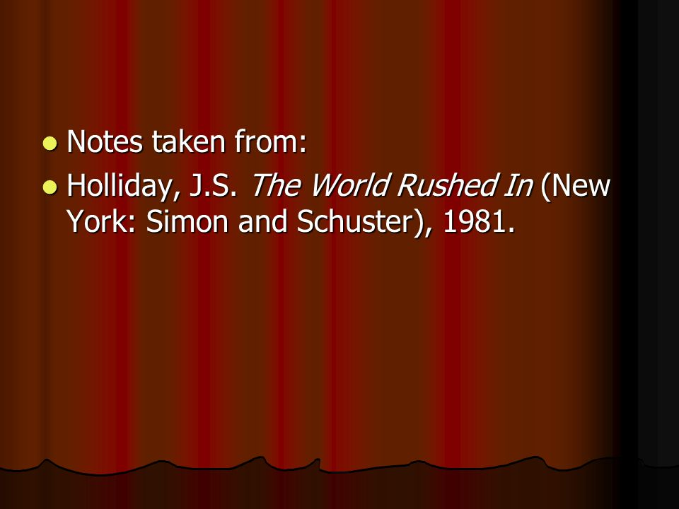 Notes taken from: Holliday, J.S. The World Rushed In (New York: Simon and Schuster), 1981.