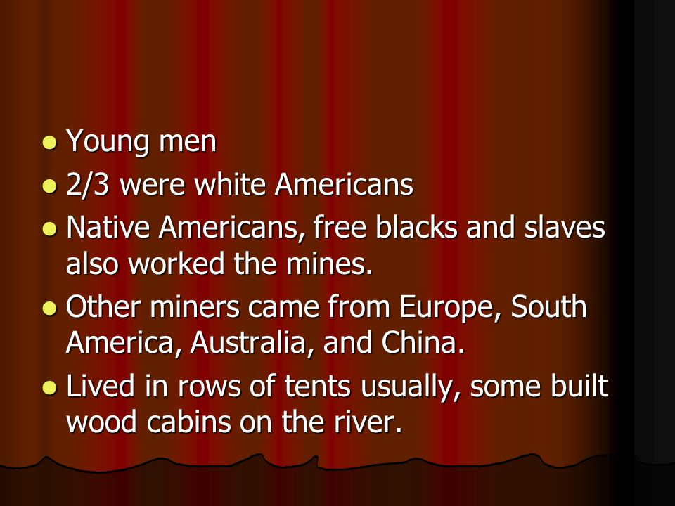 Young men 2/3 were white Americans. Native Americans, free blacks and slaves also worked the mines.