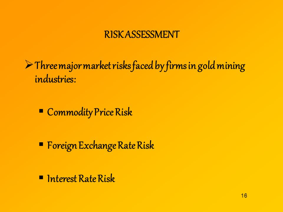 RISK ASSESSMENT Three major market risks faced by firms in gold mining industries: Commodity Price Risk.
