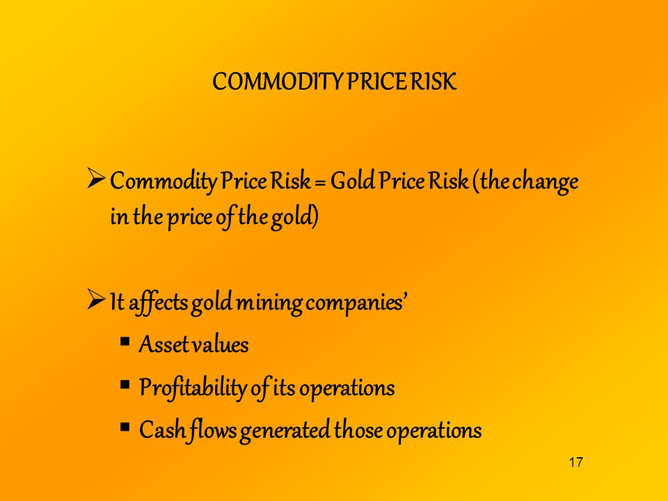 COMMODITY PRICE RISK Commodity Price Risk = Gold Price Risk (the change in the price of the gold) It affects gold mining companies'