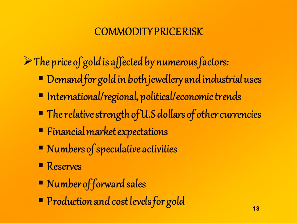 COMMODITY PRICE RISK The price of gold is affected by numerous factors: Demand for gold in both jewellery and industrial uses.