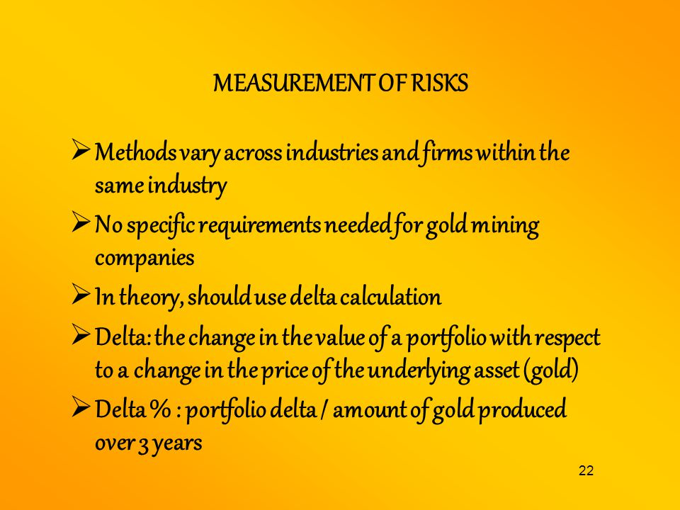 MEASUREMENT OF RISKS Methods vary across industries and firms within the same industry. No specific requirements needed for gold mining companies.