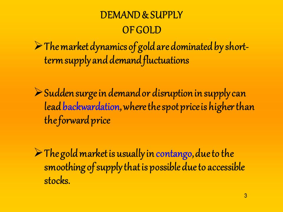 DEMAND & SUPPLY OF GOLD The market dynamics of gold are dominated by short-term supply and demand fluctuations.