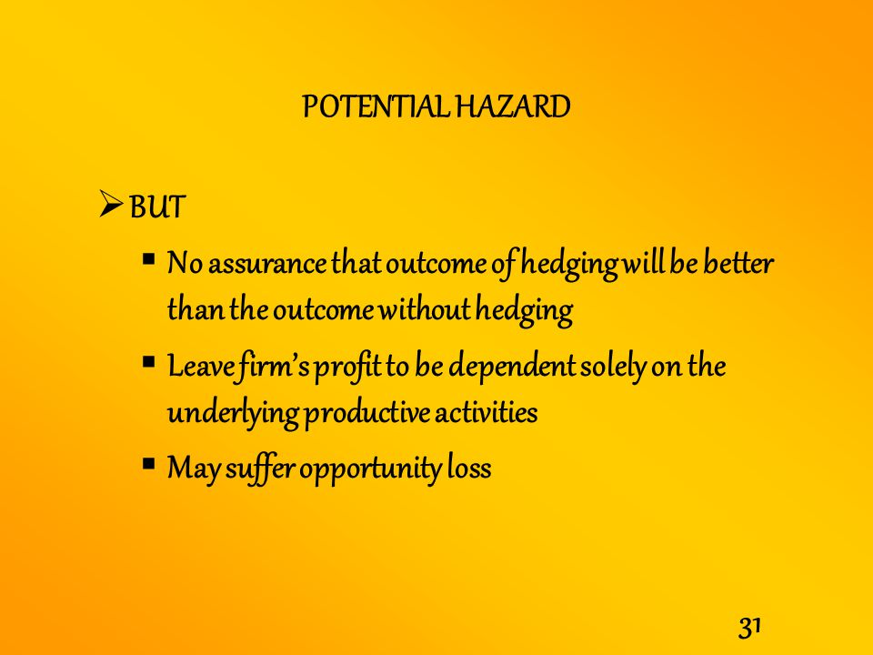 POTENTIAL HAZARD BUT. No assurance that outcome of hedging will be better than the outcome without hedging.