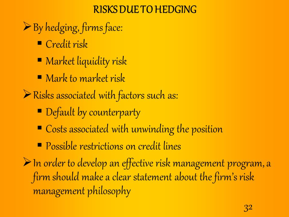 RISKS DUE TO HEDGING By hedging, firms face: Credit risk. Market liquidity risk. Mark to market risk.