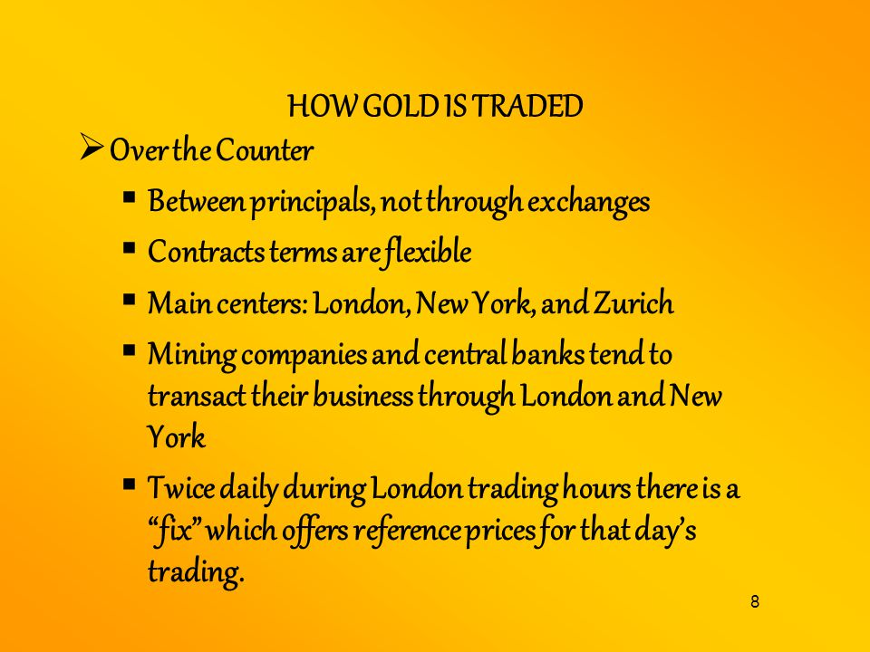 HOW GOLD IS TRADED Over the Counter. Between principals, not through exchanges. Contracts terms are flexible.