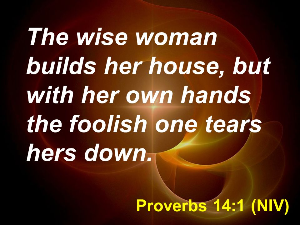 The wise woman builds her house, but with her own hands the foolish one tears hers down.