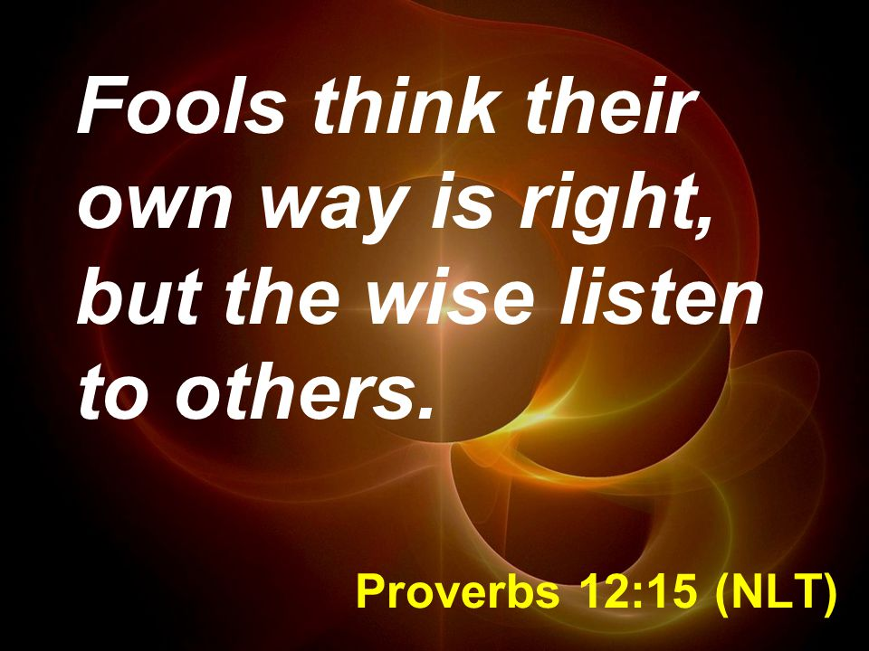 Fools think their own way is right, but the wise listen to others.
