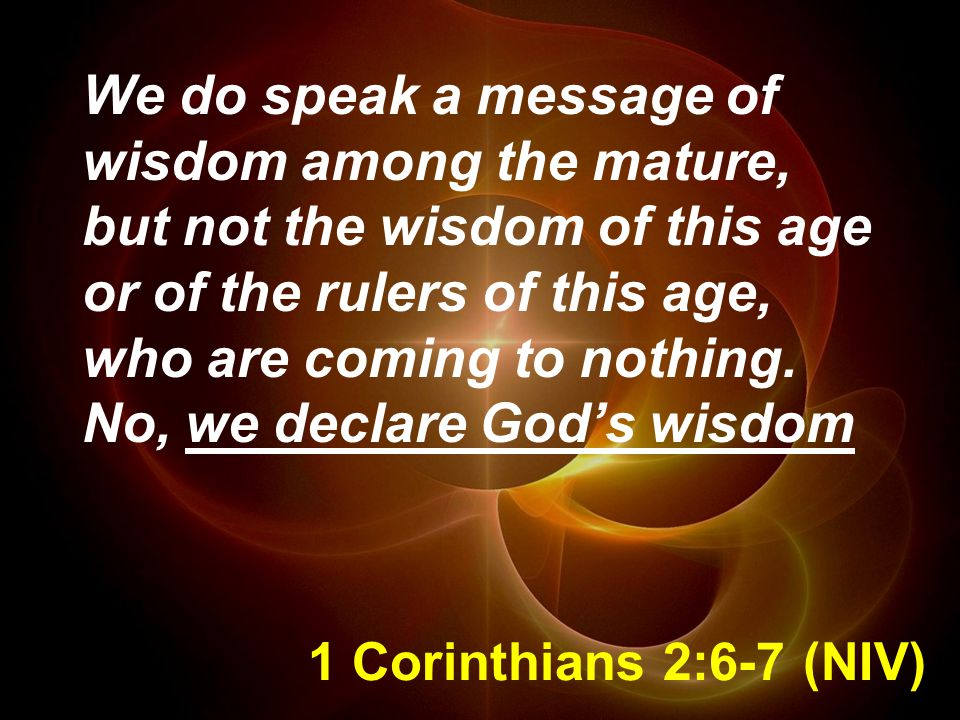 We do speak a message of wisdom among the mature, but not the wisdom of this age or of the rulers of this age, who are coming to nothing. No, we declare God's wisdom