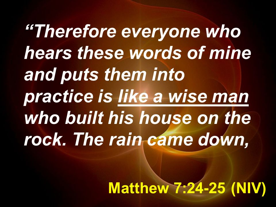 Therefore everyone who hears these words of mine and puts them into practice is like a wise man who built his house on the rock. The rain came down,