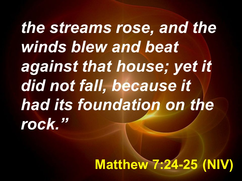 the streams rose, and the winds blew and beat against that house; yet it did not fall, because it had its foundation on the rock.