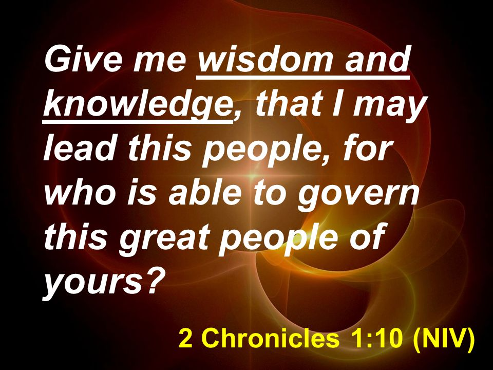 Give me wisdom and knowledge, that I may lead this people, for who is able to govern this great people of yours