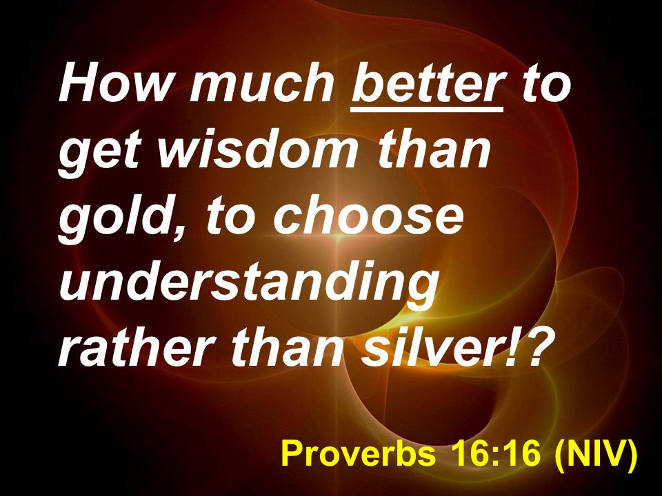 How much better to get wisdom than gold, to choose understanding rather than silver!