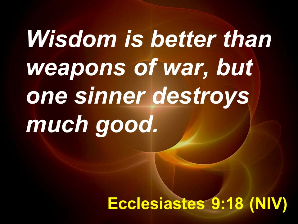 Wisdom is better than weapons of war, but one sinner destroys much good.