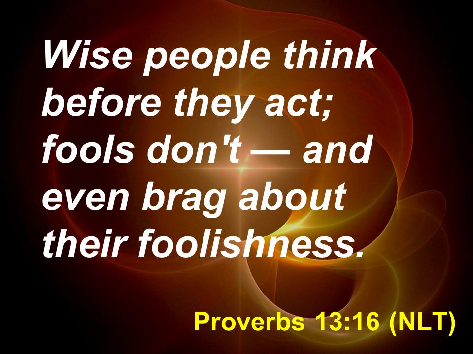 Wise people think before they act; fools don t — and even brag about their foolishness.