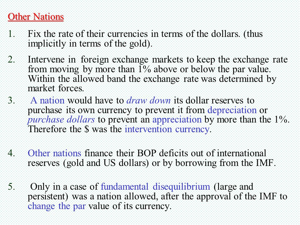 Other Nations Fix the rate of their currencies in terms of the dollars. (thus implicitly in terms of the gold).