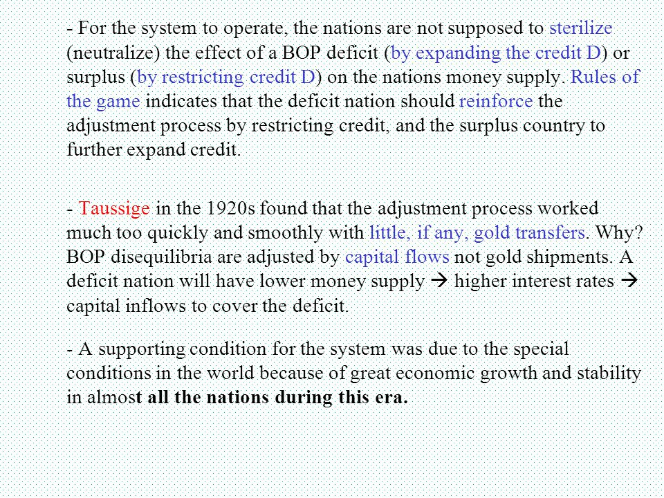 - For the system to operate, the nations are not supposed to sterilize (neutralize) the effect of a BOP deficit (by expanding the credit D) or surplus (by restricting credit D) on the nations money supply. Rules of the game indicates that the deficit nation should reinforce the adjustment process by restricting credit, and the surplus country to further expand credit.