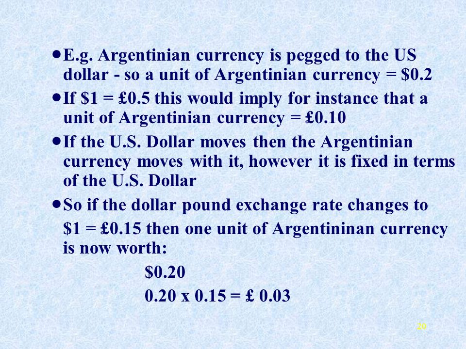 E.g. Argentinian currency is pegged to the US dollar - so a unit of Argentinian currency = $0.2