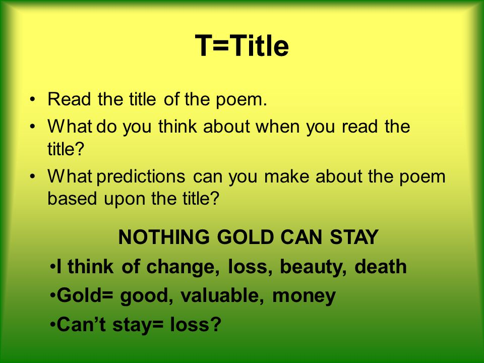 T=Title NOTHING GOLD CAN STAY I think of change, loss, beauty, death