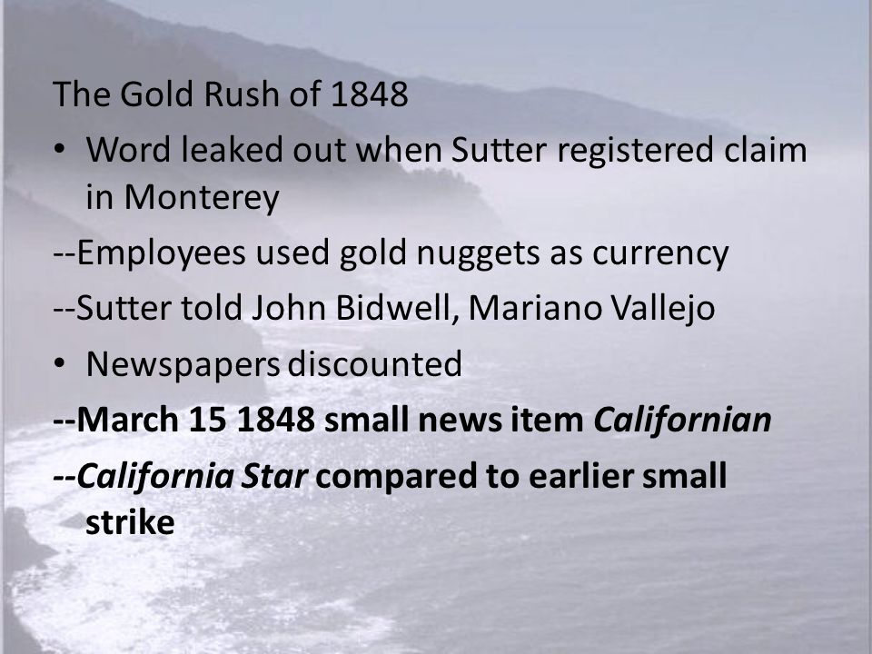 The Gold Rush of 1848 Word leaked out when Sutter registered claim in Monterey. --Employees used gold nuggets as currency.