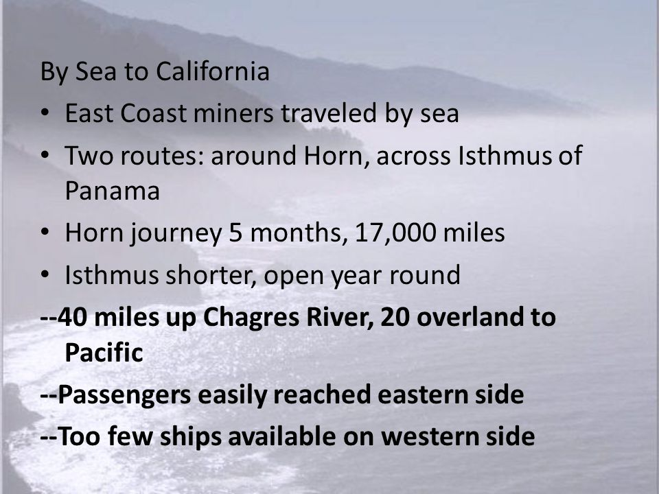 By Sea to California East Coast miners traveled by sea. Two routes: around Horn, across Isthmus of Panama.