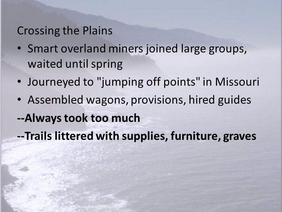 Crossing the Plains Smart overland miners joined large groups, waited until spring. Journeyed to jumping off points in Missouri.