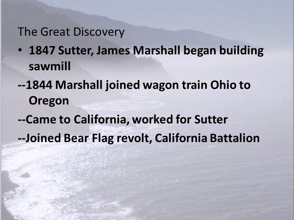 The Great Discovery 1847 Sutter, James Marshall began building sawmill. --1844 Marshall joined wagon train Ohio to Oregon.