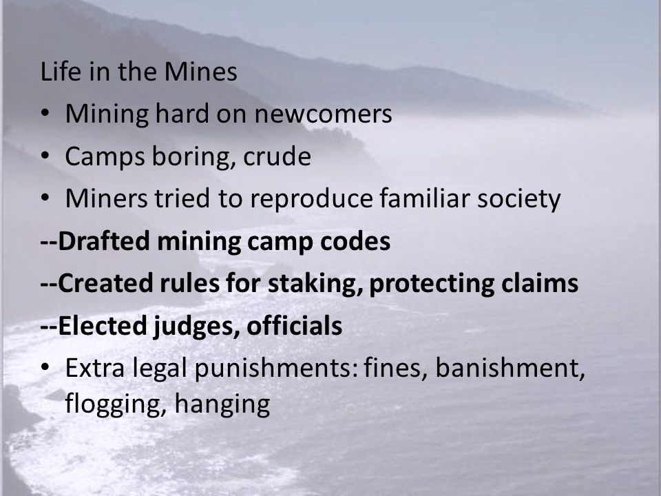 Life in the Mines Mining hard on newcomers. Camps boring, crude. Miners tried to reproduce familiar society.