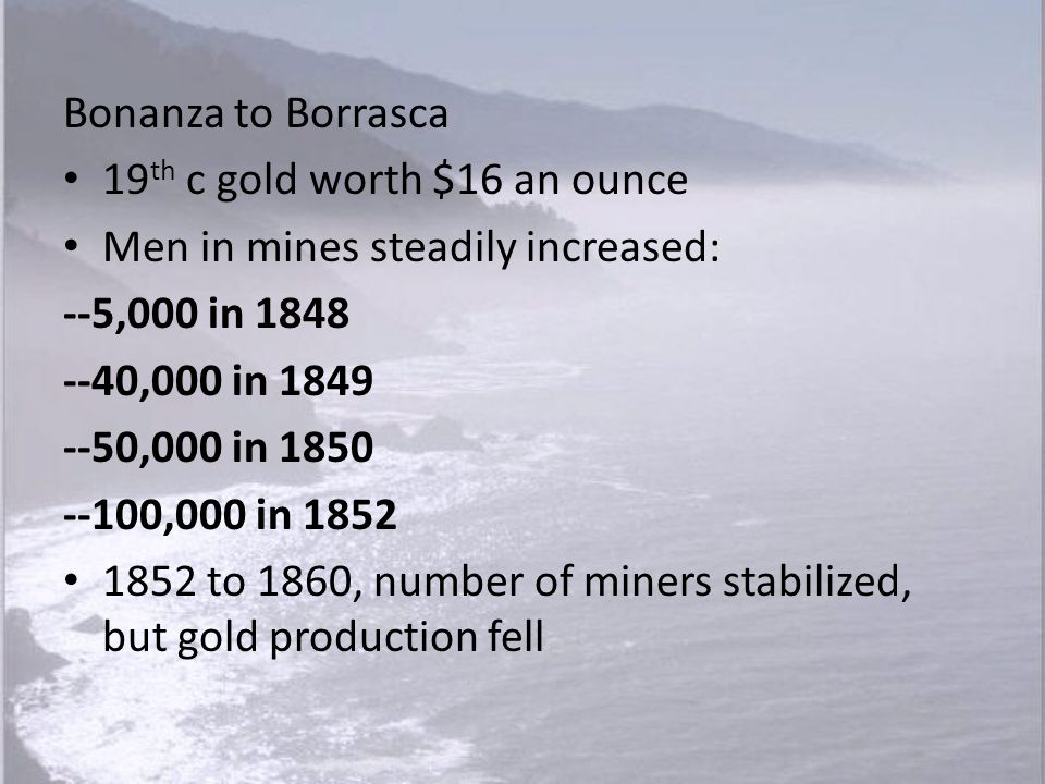 Bonanza to Borrasca 19th c gold worth $16 an ounce. Men in mines steadily increased: --5,000 in 1848.
